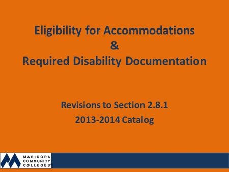 Eligibility for Accommodations & Required Disability Documentation Revisions to Section 2.8.1 2013-2014 Catalog.