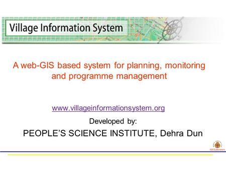 Developed by: PEOPLE'S SCIENCE INSTITUTE, Dehra Dun www.villageinformationsystem.org GIS Laboratory A web-GIS based system for planning, monitoring and.