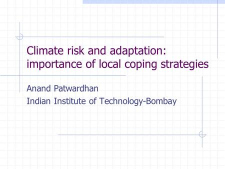 Climate risk and adaptation: importance of local coping strategies Anand Patwardhan Indian Institute of Technology-Bombay.