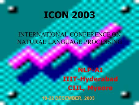 INTERNATIONAL CONFERENCE ON NATURAL LANGUAGE PROCESSING NLP-AI IIIT-Hyderabad CIIL, Mysore ICON 2003 19-22 DECEMBER, 2003.