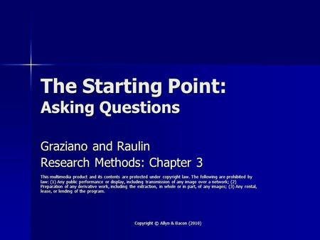 Copyright © Allyn & Bacon (2010) The Starting Point: Asking Questions Graziano and Raulin Research Methods: Chapter 3 This multimedia product and its contents.