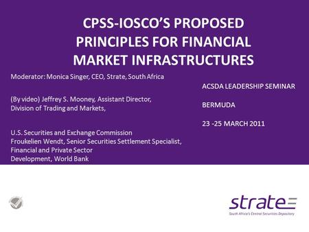 CPSS-IOSCO'S PROPOSED PRINCIPLES FOR FINANCIAL MARKET INFRASTRUCTURES Moderator: Monica Singer, CEO, Strate, South Africa (By video) Jeffrey S. Mooney,