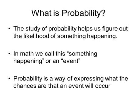 "What is Probability? The study of probability helps us figure out the likelihood of something happening. In math we call this ""something happening"" or."