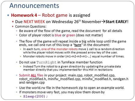 Announcements Homework 4 – Robot game is assigned Due NEXT WEEK on Wednesday 26 th November  Start EARLY! Common Questions: Be aware of the flow of the.