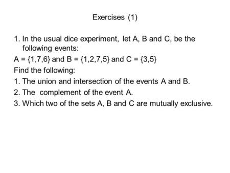Exercises (1) 1. In the usual dice experiment, let A, B and C, be the following events: A = {1,7,6} and B = {1,2,7,5} and C = {3,5} Find the following: