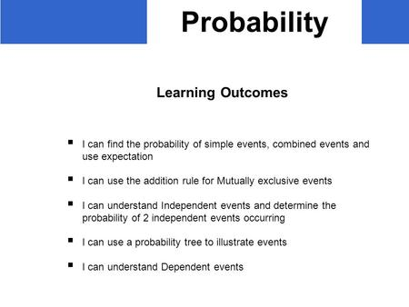 Probability Learning Outcomes  I can find the probability of simple events, combined events and use expectation  I can use the addition rule for Mutually.