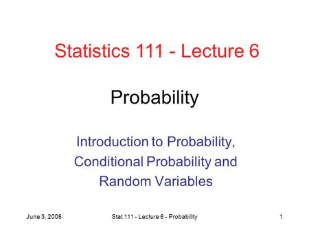 June 3, 2008Stat 111 - Lecture 6 - Probability1 Probability Introduction to Probability, Conditional Probability and Random Variables Statistics 111 -