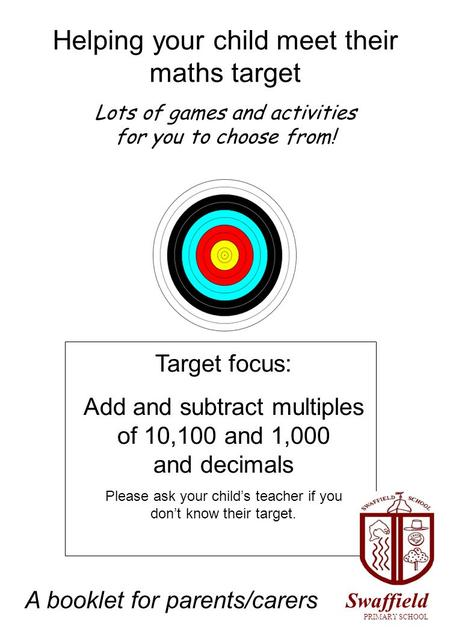 Helping your child meet their maths target Lots of games and activities for you to choose from! Target focus: Add and subtract multiples of 10,100 and.