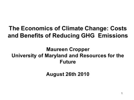 1 The Economics of Climate Change: Costs and Benefits of Reducing GHG Emissions Maureen Cropper University of Maryland and Resources for the Future August.