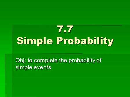 7.7 Simple Probability Obj: to complete the probability of simple events.