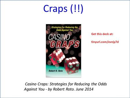 Craps (!!) Casino Craps: Strategies for Reducing the Odds Against You - by Robert Roto. June 2014 Get this deck at: tinyurl.com/ovnjy7d.