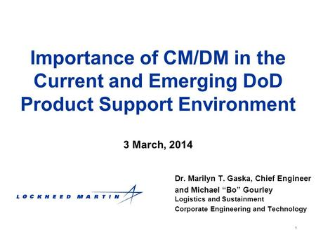 "1 Importance of CM/DM in the Current and Emerging DoD Product Support Environment Dr. Marilyn T. Gaska, Chief Engineer and Michael ""Bo"" Gourley Logistics."