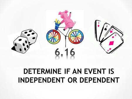 DETERMINE IF AN EVENT IS INDEPENDENT OR DEPENDENT.