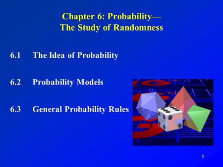 1 Chapter 6: Probability— The Study of Randomness 6.1The Idea of Probability 6.2Probability Models 6.3General Probability Rules.