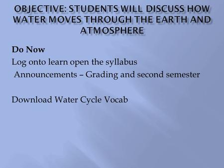 Do Now Log onto learn open the syllabus Announcements – Grading and second semester Download Water Cycle Vocab.