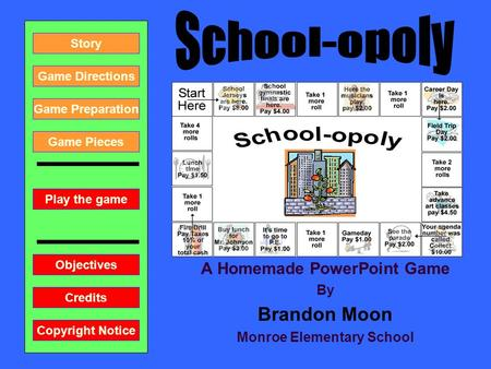 A Homemade PowerPoint Game By Brandon Moon Monroe Elementary School Play the game Game Directions Story Credits Copyright Notice Game Preparation Objectives.