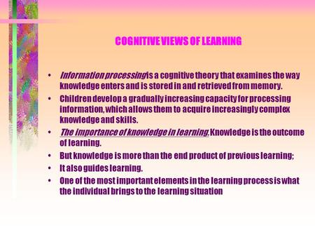 COGNITIVE VIEWS OF LEARNING Information processing is a cognitive theory that examines the way knowledge enters and is stored in and retrieved from memory.