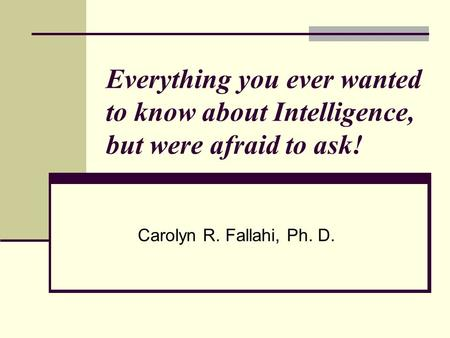 Everything you ever wanted to know about Intelligence, but were afraid to ask! Carolyn R. Fallahi, Ph. D.