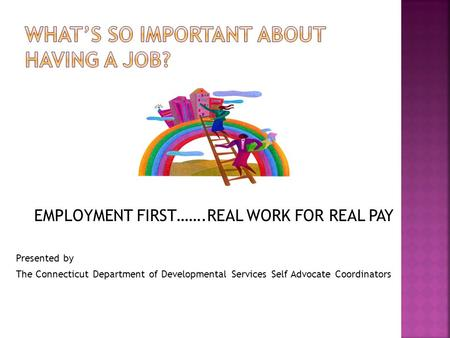 EMPLOYMENT FIRST…….REAL WORK FOR REAL PAY Presented by The Connecticut Department of Developmental Services Self Advocate Coordinators.
