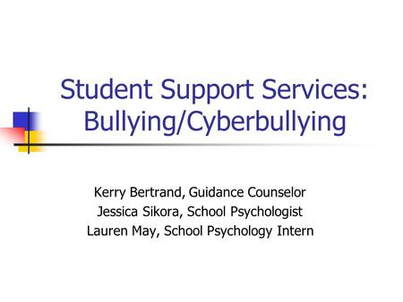 Student Support Services: Bullying/Cyberbullying Kerry Bertrand, Guidance Counselor Jessica Sikora, School Psychologist Lauren May, School Psychology Intern.