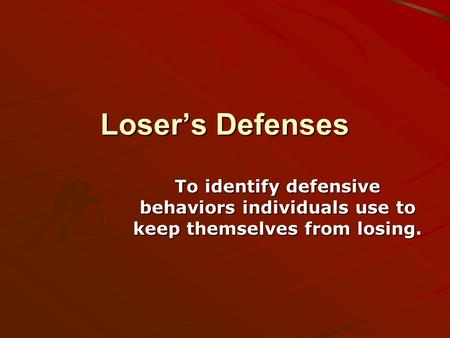 Loser's Defenses To identify defensive behaviors individuals use to keep themselves from losing.