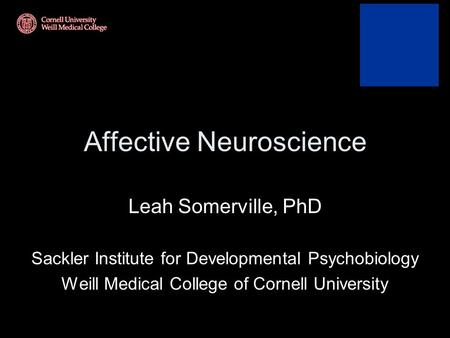 Affective Neuroscience Leah Somerville, PhD Sackler Institute for Developmental Psychobiology Weill Medical College of Cornell University.