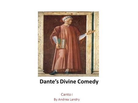 Dante's Divine Comedy Canto I By Andrea Landry. Dante Alighieri Characters of Canto I Dante-voyager and narrator, is afraid, not sure where he is, where.