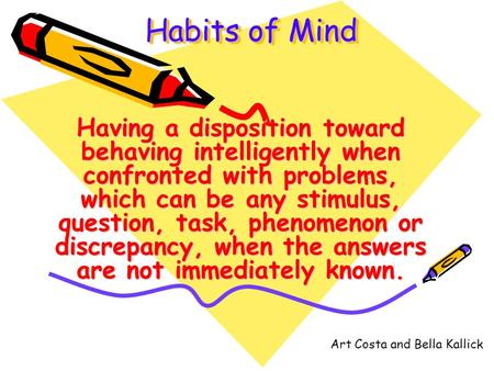 Habits of Mind Having a disposition toward behaving intelligently when confronted with problems, which can be any stimulus, question, task, phenomenon.