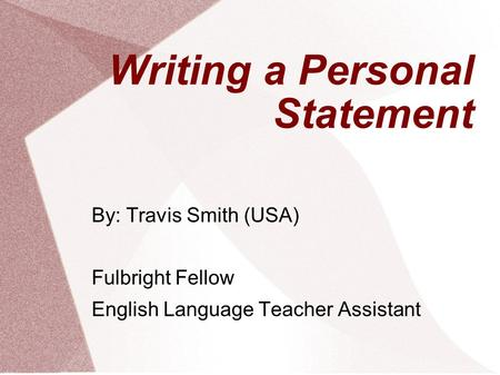 Writing a Personal Statement By: Travis Smith (USA) Fulbright Fellow English Language Teacher Assistant.