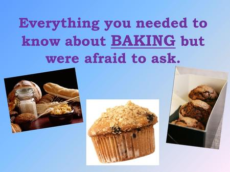 Everything you needed to know about BAKING but were afraid to ask.