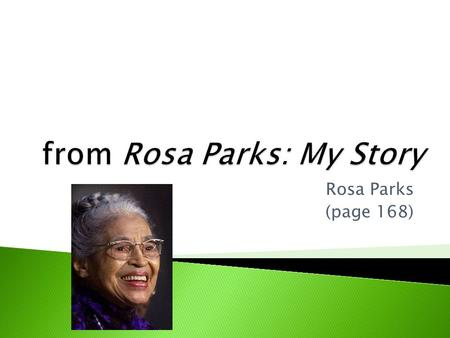 "Rosa Parks (page 168).  Feb. 13, 1913 - Oct. 25, 2005  Born in Tuskegee, Alabama  Known as the ""mother of the modern Civil Rights Movement.""  In 1955,"