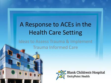 A Response to ACEs in the Health Care Setting Ideas to Assess Trauma & Implement Trauma Informed Care.