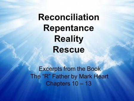 "Reconciliation Repentance Reality Rescue Excerpts from the Book The ""R"" Father by Mark Heart Chapters 10 – 13."