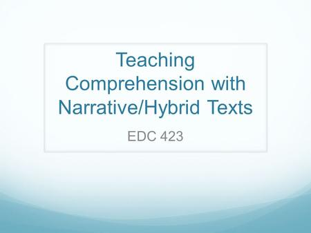 Teaching Comprehension with Narrative/Hybrid Texts EDC 423.