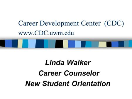 Career Development Center (CDC) www.CDC.uwm.edu Linda Walker Career Counselor New Student Orientation.