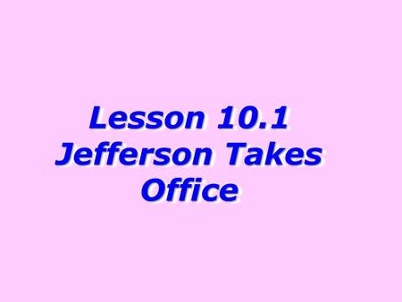 Lesson 10.1 Jefferson Takes Office