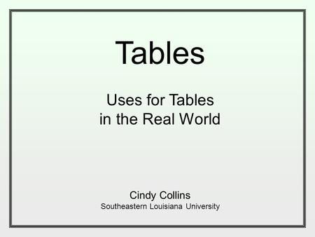 Tables Uses for Tables in the Real World Cindy Collins Southeastern Louisiana University.