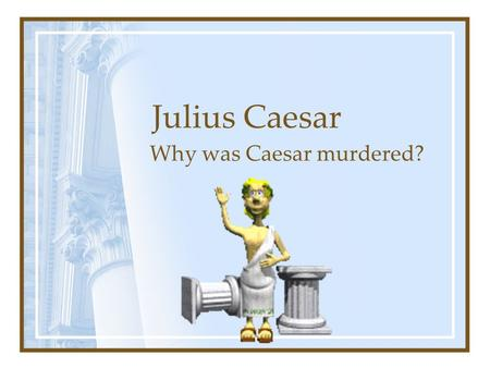 Julius Caesar Why was Caesar murdered?. Who was Julius Caesar? Roman army general Had led his army to conquer the whole of Gaul Had sent an expedition.