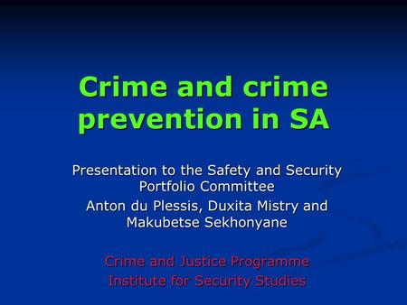 Crime and crime prevention in SA Presentation to the Safety and Security Portfolio Committee Anton du Plessis, Duxita Mistry and Makubetse Sekhonyane Crime.