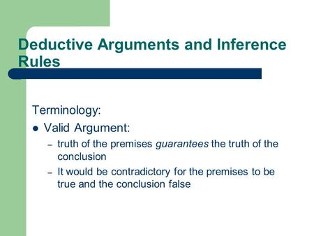 Deductive Arguments and Inference Rules Terminology: Valid Argument: – truth of the premises guarantees the truth of the conclusion – It would be contradictory.