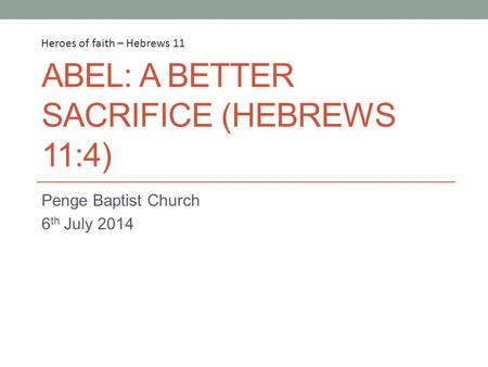 ABEL: A BETTER SACRIFICE (HEBREWS 11:4) Penge Baptist Church 6 th July 2014 Heroes of faith – Hebrews 11.