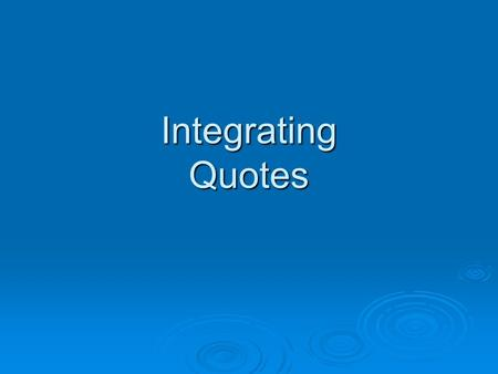 "Integrating Quotes. Let's Get One Thing Straight…  Never let a quote ""stand alone.""  What does this mean?? Avoid dropping quotes without an introduction,"