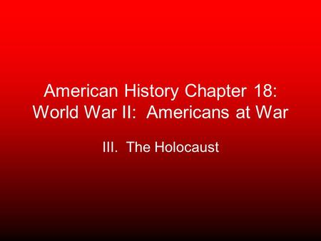 American History Chapter 18: World War II: Americans at War III. The Holocaust.