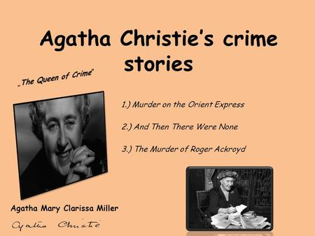 Agatha Christie's crime stories Agatha Mary Clarissa Miller 1.) Murder on the Orient Express 2.) And Then There Were None 3.) The Murder of Roger Ackroyd.