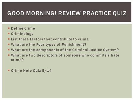 GOOD MORNING! REVIEW PRACTICE QUIZ  Define crime  Criminology  List three factors that contribute to crime.  What are the Four types of Punishment?