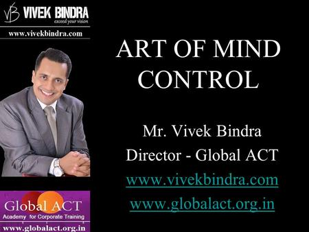 ART OF MIND CONTROL Mr. Vivek Bindra Director - Global ACT www.vivekbindra.com www.globalact.org.in.