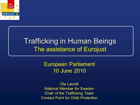 Trafficking in Human Beings Trafficking in Human Beings The assistance of Eurojust Ola Laurell National Member for Sweden Chair of the Trafficking Team.