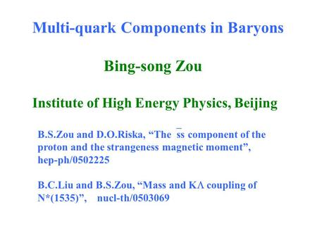 "Multi-quark Components in Baryons Bing-song Zou Institute of High Energy Physics, Beijing B.S.Zou and D.O.Riska, ""The  ss component of the proton and."