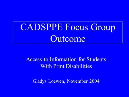 CADSPPE Focus Group Outcome Access to Information for Students With Print Disabilities Gladys Loewen, November 2004.