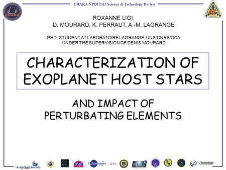 CHARA/NPOI 2013 Science & Technology Review CHARACTERIZATION OF EXOPLANET HOST STARS AND IMPACT OF PERTURBATING ELEMENTS ROXANNE LIGI, D. MOURARD, K. PERRAUT,